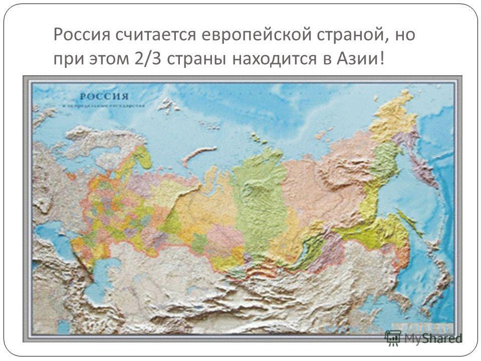 Россия считается европейской страной, но при этом 2/3 страны находится в Азии !
