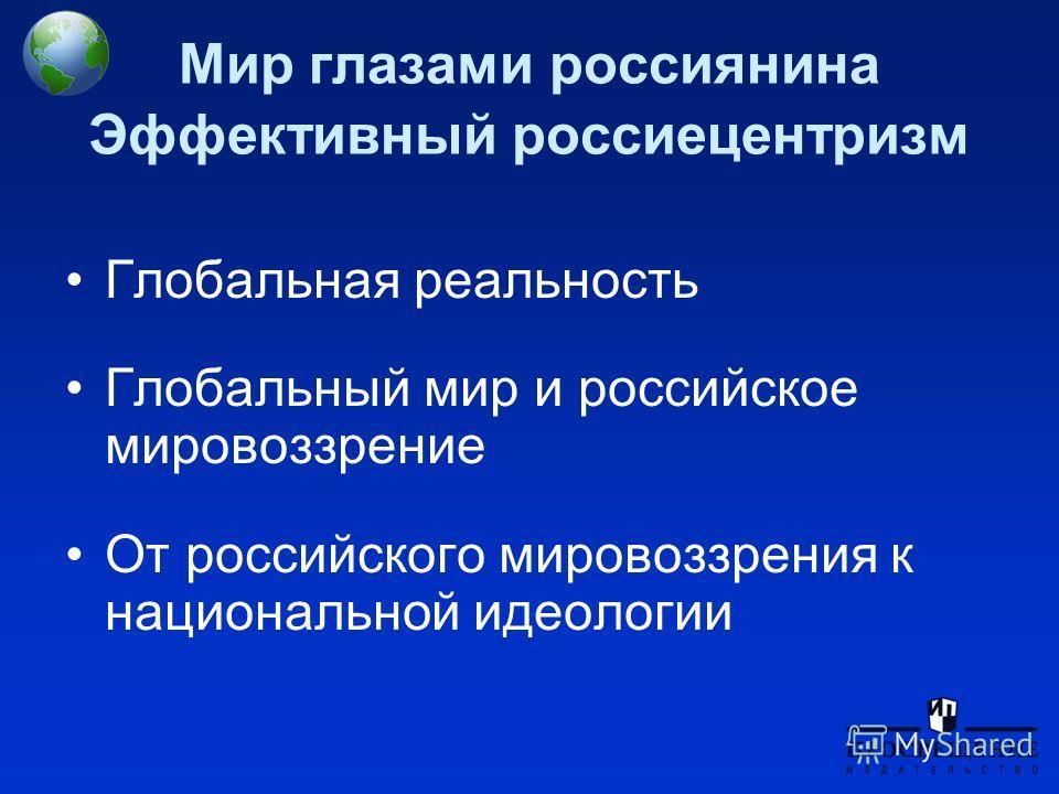 Мир глазами россиянина Эффективный россии центризм Глобальная реальность Глобальный мир и российское мировоззрение От российского мировоззрения к национальной идеологии