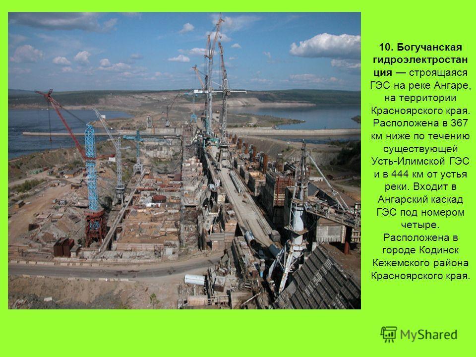 10. Богучанская гидроэлектростанция строящаяся ГЭС на реке Ангаре, на территории Красноярского края. Расположена в 367 км ниже по течению существующей Усть-Илимской ГЭС и в 444 км от устья реки. Входит в Ангарский каскад ГЭС под номером четыре. Распо