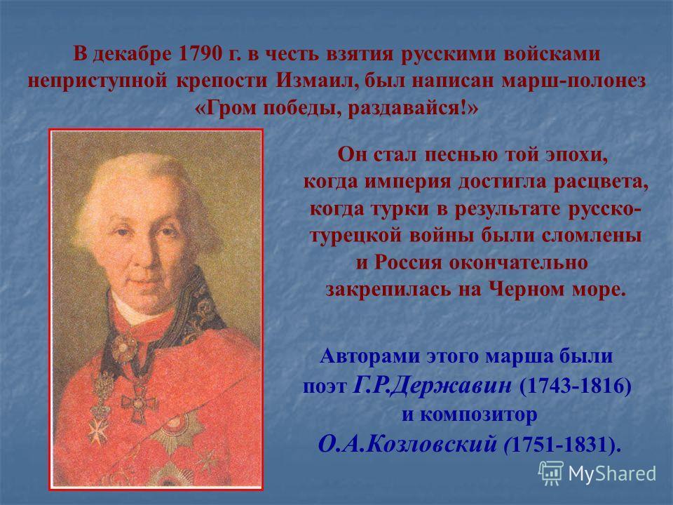 В декабре 1790 г. в честь взятия русскими войсками неприступной крепости Измаил, был написан марш-полонез «Гром победы, раздавайся!» Авторами этого марша были поэт Г.Р.Державин (1743-1816) и композитор О.А.Козловский (1751-1831). Он стал песнью той э