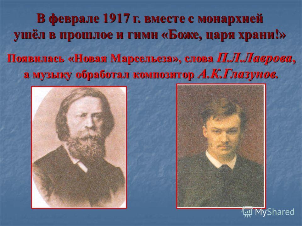 В феврале 1917 г. вместе с монархией ушёл в прошлое и гимн «Боже, царя храни!» Появилась «Новая Марсельеза», слова П.Л.Лаврова, а музыку обработал композитор А.К.Глазунов.