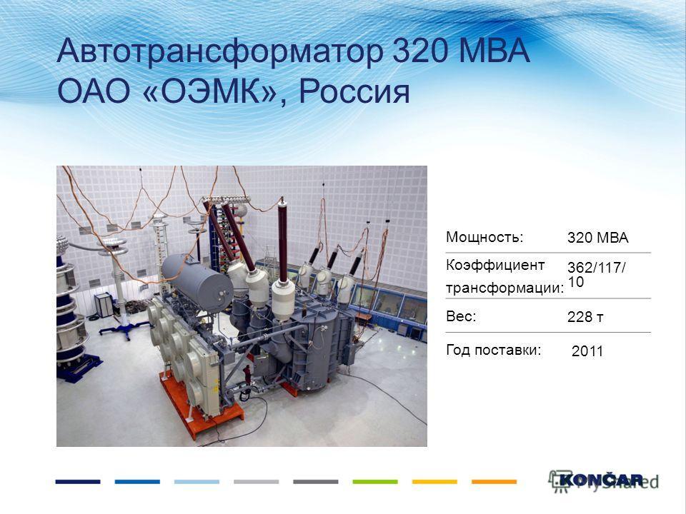 Автотрансформатор 320 МВА ОАО «ОЭМК», Россия Мощность:320 МВА Коэффициент трансформации: 362/117/ 10 Вес:228 т Год поставки: 2011