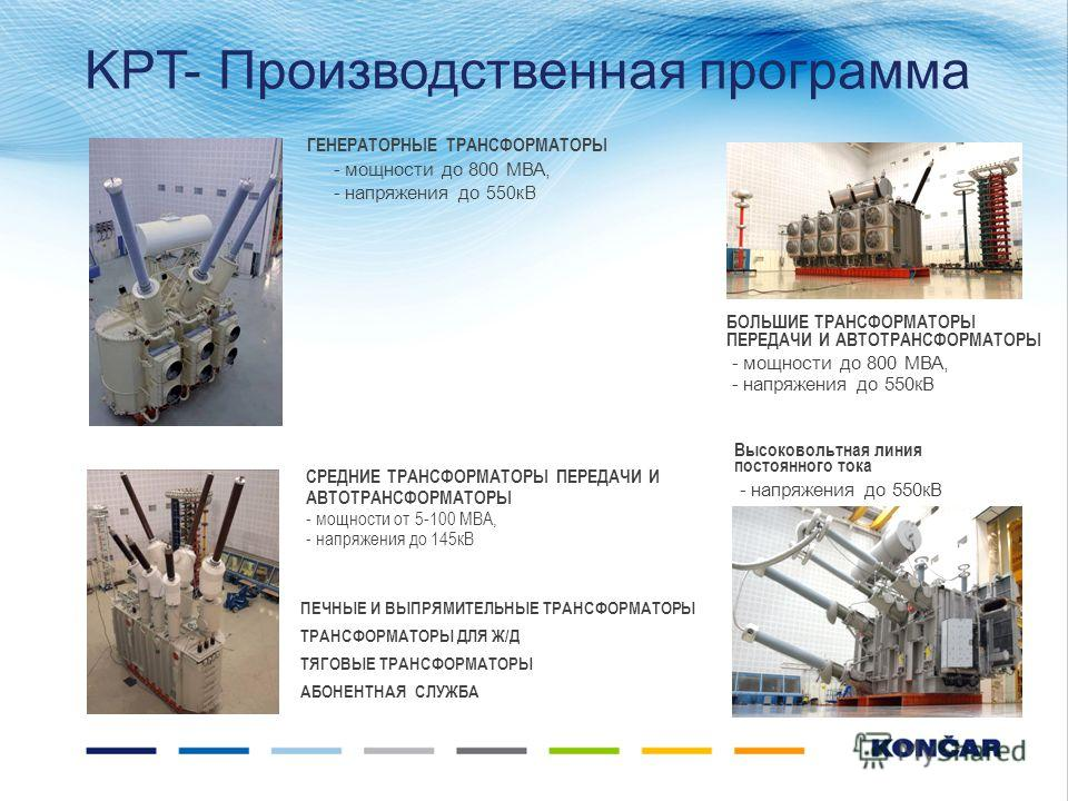 ГЕНЕРАТОРНЫЕ ТРАНСФОРМАТОРЫ - мощности до 800 МВА, - напряжения до 550 кВ БОЛЬШИЕ ТРАНСФОРМАТОРЫ ПЕРЕДАЧИ И АВТОТРАНСФОРМАТОРЫ - мощности до 800 МВА, - напряжения до 550 кВ Высоковольтная линия постоянного тока - напряжения до 550 кВ СРЕДНИЕ ТРАНСФОР