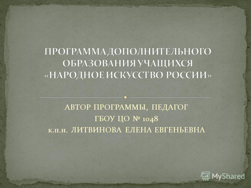 АВТОР ПРОГРАММЫ, ПЕДАГОГ ГБОУ ЦО 1048 к.п.н. ЛИТВИНОВА ЕЛЕНА ЕВГЕНЬЕВНА