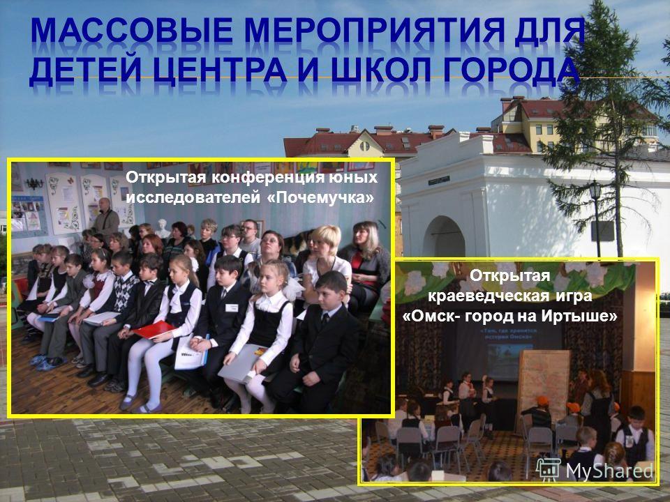 Открытая конференция юных исследователей «Почемучка» Открытая краеведческая игра «Омск- город на Иртыше»