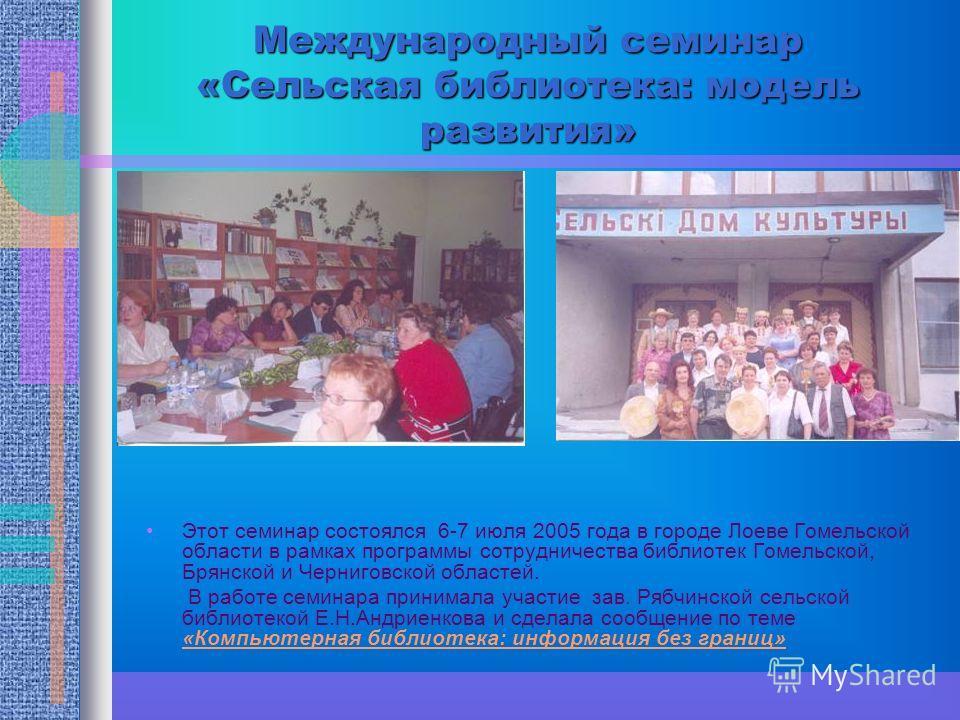 Международный семинар «Сельская библиотека: модель развития» Этот семинар состоялся 6-7 июля 2005 года в городе Лоеве Гомельской области в рамках программы сотрудничества библиотек Гомельской, Брянской и Черниговской областей. В работе семинара прини