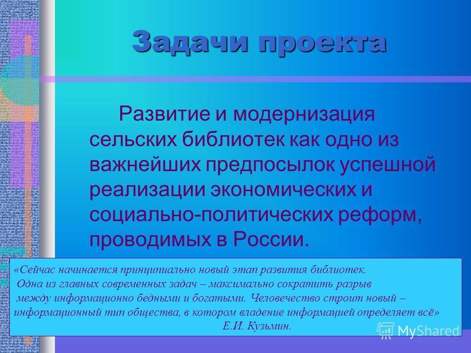 Задачи проекта Развитие и модернизация сельских библиотек как одно из важнейших предпосылок успешной реализации экономических и социально-политических реформ, проводимых в России. «Сейчас начинается принципиально новый этап развития библиотек. Одна и