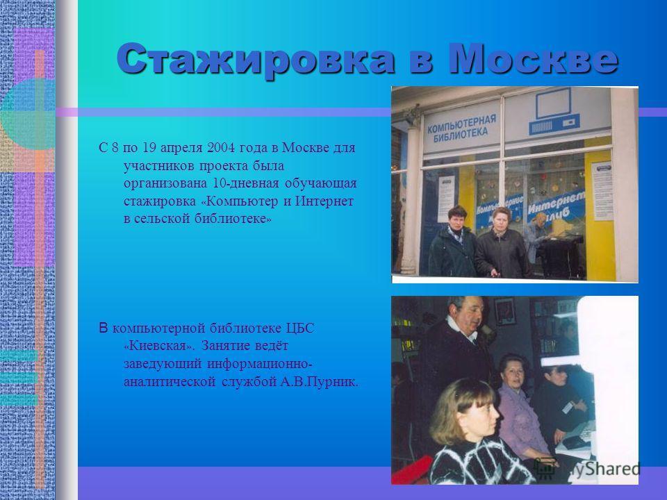Стажировка в Москве С 8 по 19 апреля 2004 года в Москве для участников проекта была организована 10- дневная обучающая стажировка « Компьютер и Интернет в сельской библиотеке » В компьютерной библиотеке ЦБС « Киевская ». Занятие ведёт заведующий инфо
