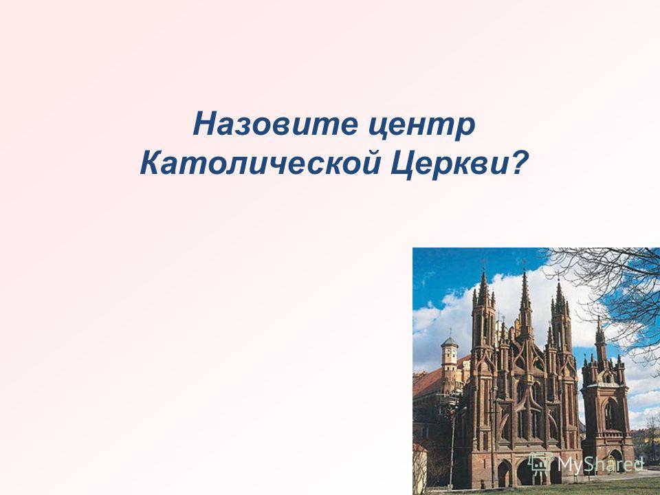 Назовите центр Католической Церкви?
