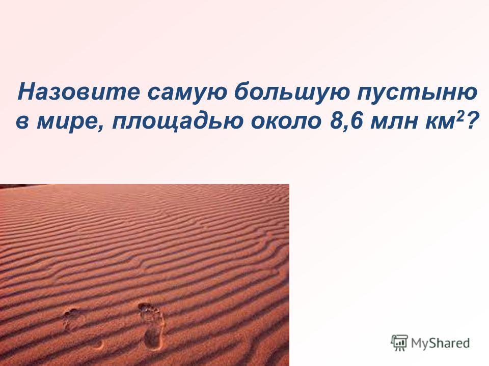 Назовите самую большую пустыню в мире, площадью около 8,6 млн км 2 ?