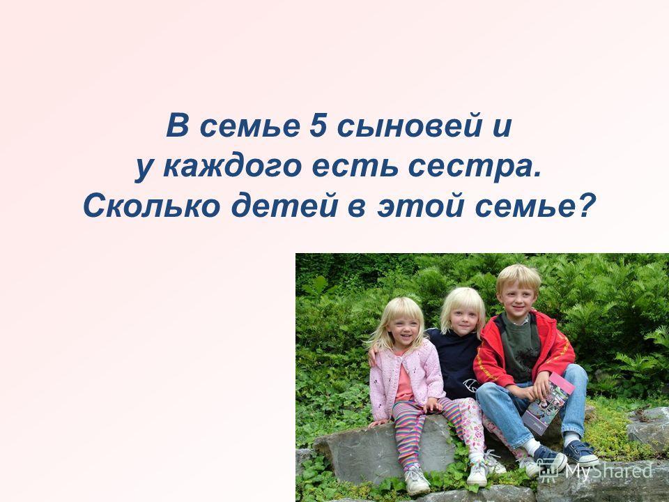 В семье 5 сыновей и у каждого есть сестра. Сколько детей в этой семье?