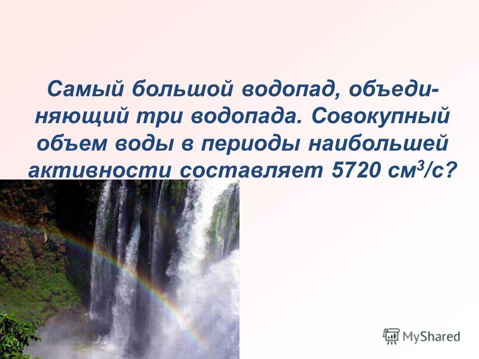 Самый большой водопад, объединяющий три водопада. Совокупный объем воды в периоды наибольшей активности составляет 5720 см 3 /с?