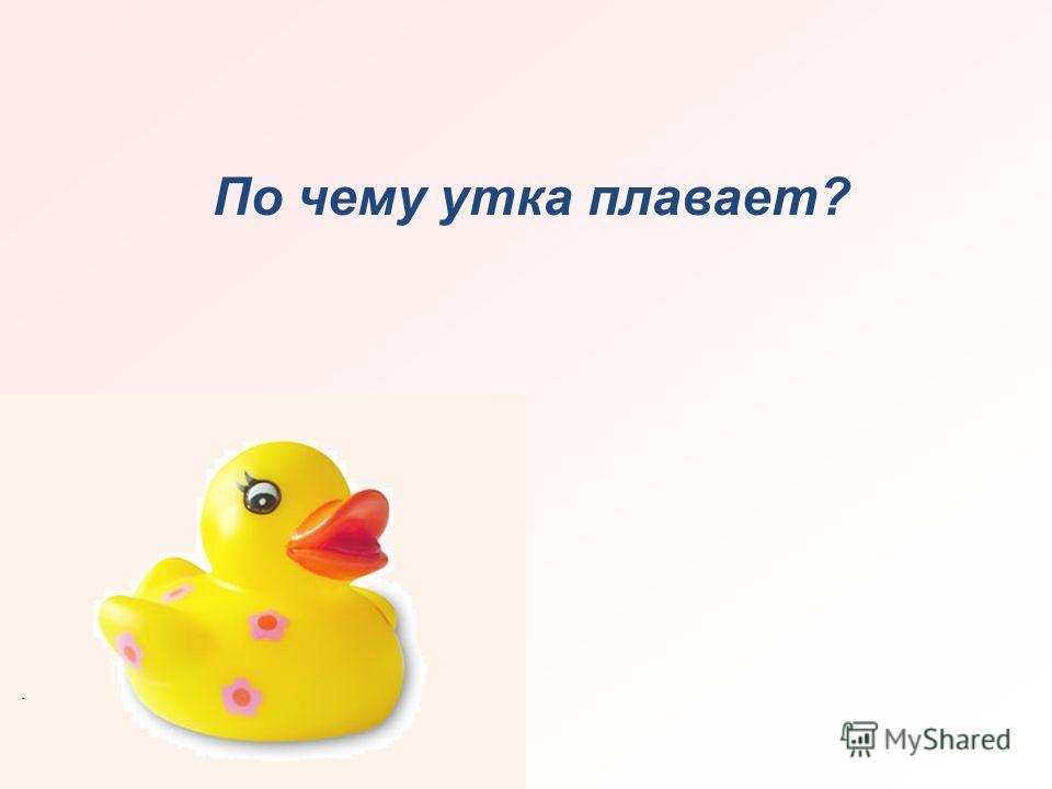По чему утка плавает?