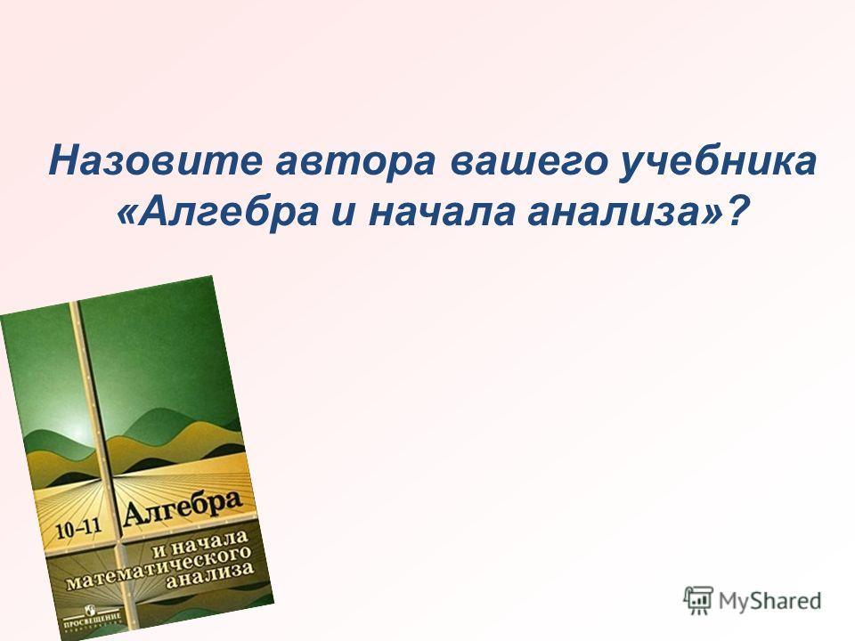 Назовите автора вашего учебника «Алгебра и начала анализа»?