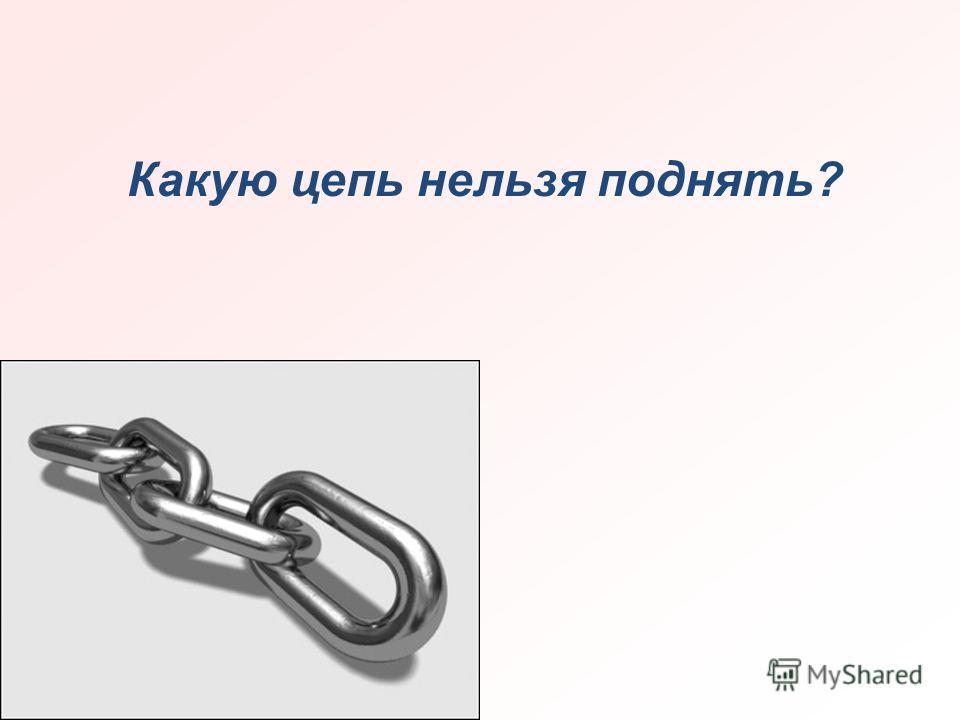 Какую цепь нельзя поднять?