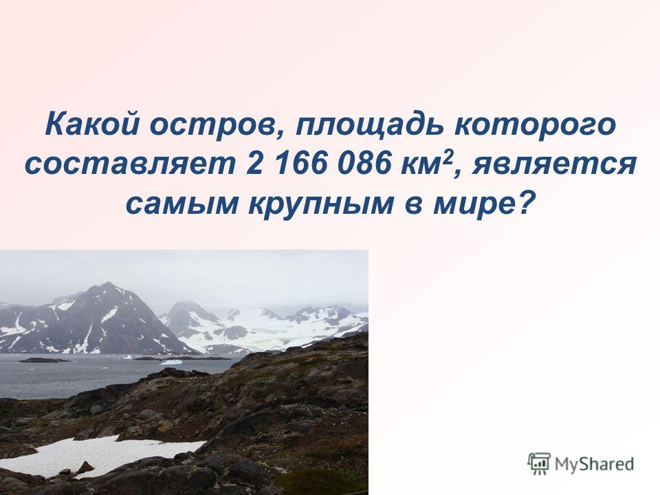 Какой остров, площадь которого составляет 2 166 086 км 2, является самым крупным в мире?