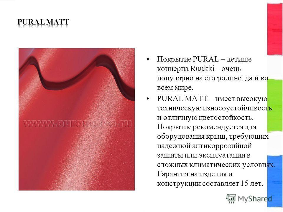 Покрытие PURAL – детище концерна Ruukki – очень популярно на его родине, да и во всем мире. PURAL MATT – имеет высокую техническую износоустойчивость и отличную цветостойкость. Покрытие рекомендуется для оборудования крыш, требующих надежной антикорр