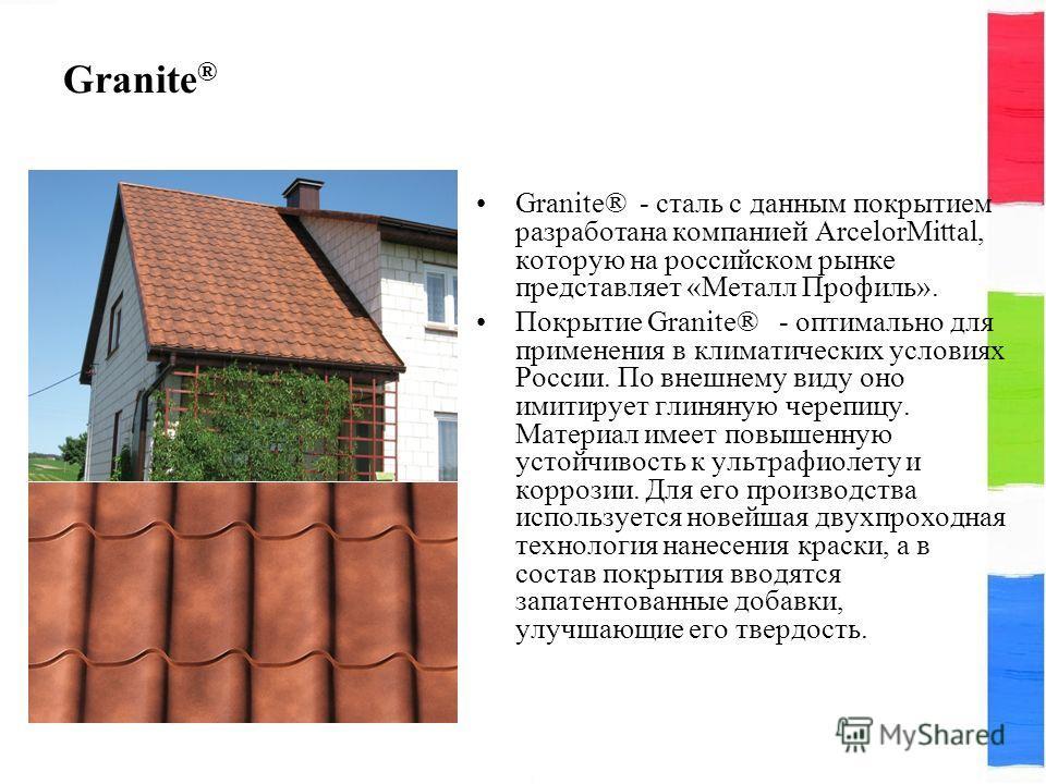 Granite ® Granite® - сталь с данным покрытием разработана компанией ArcelorMittal, которую на российском рынке представляет «Металл Профиль». Покрытие Granite® - оптимально для применения в климатических условиях России. По внешнему виду оно имитируе