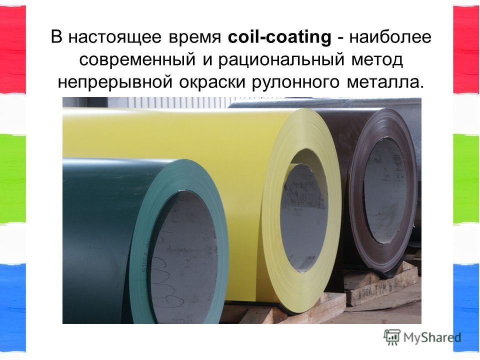 В настоящее время coil-coating - наиболее современный и рациональный метод непрерывной окраски рулонного металла.