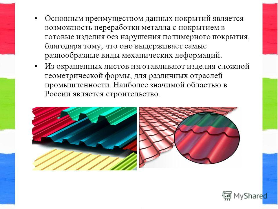 Основным преимуществом данных покрытий является возможность переработки металла с покрытием в готовые изделия без нарушения полимерного покрытия, благодаря тому, что оно выдерживает самые разнообразные виды механических деформаций. Из окрашенных лист