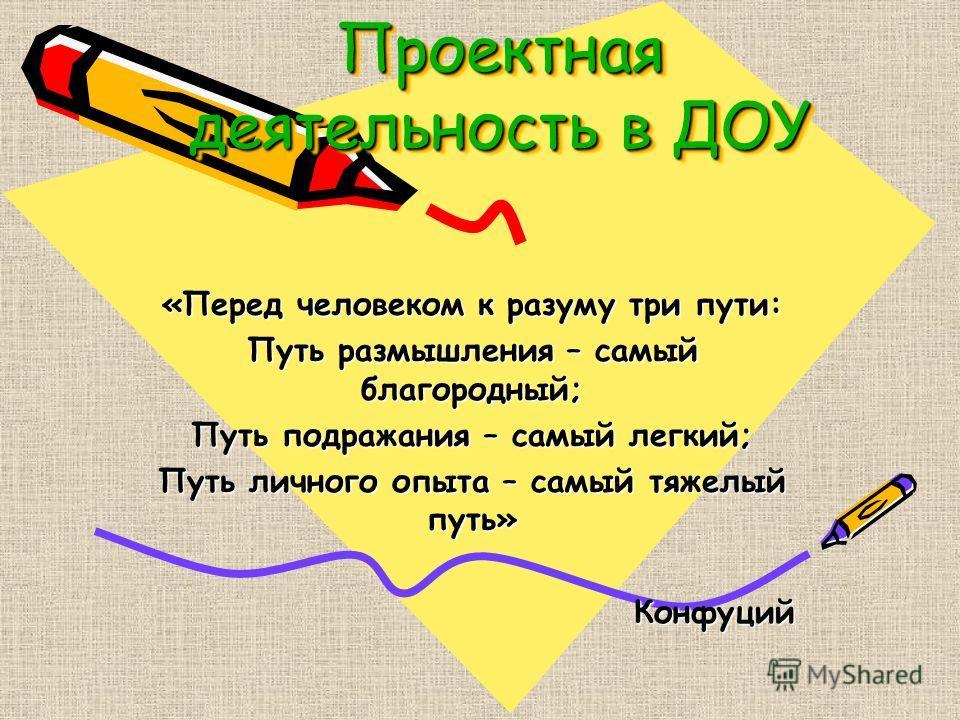 Проектная деятельность в ДОУ «Перед человеком к разуму три пути: Путь размышления – самый благородный; Путь подражания – самый легкий; Путь личного опыта – самый тяжелый путь» Конфуций Конфуций