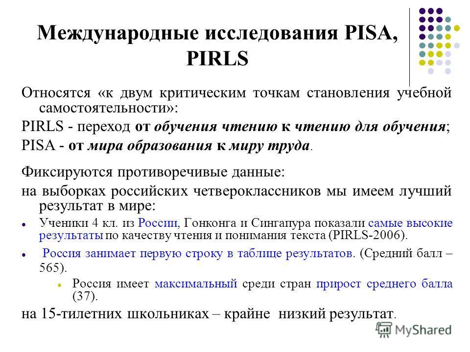 Международные исследования PISA, PIRLS Относятся «к двум критическим точкам становления учебной самостоятельности»: PIRLS - переход от обучения чтению к чтению для обучения; PISA - от мира образования к миру труда. Фиксируются противоречивые данные: