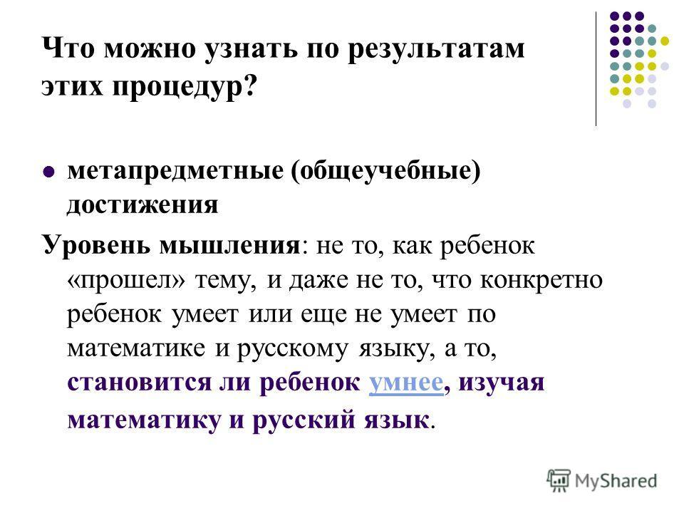 Что можно узнать по результатам этих процедур? метапредметные (общеучебные) достижения Уровень мышления: не то, как ребенок «прошел» тему, и даже не то, что конкретно ребенок умеет или еще не умеет по математике и русскому языку, а то, становится ли