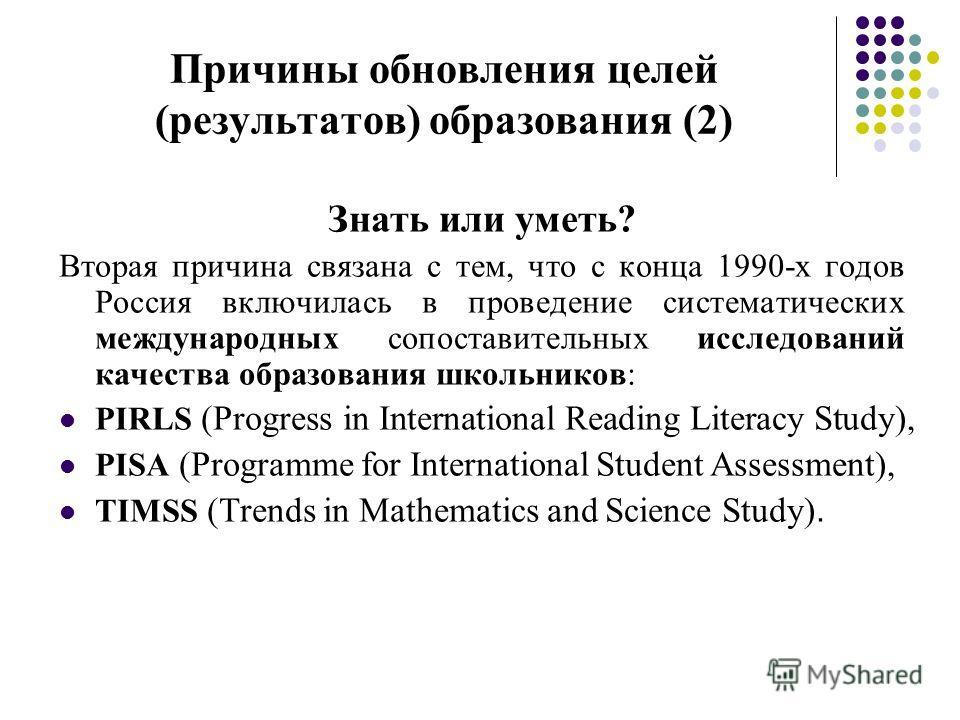 Причины обновления целей (результатов) образования (2) Знать или уметь? Вторая причина связана с тем, что с конца 1990-х годов Россия включилась в проведение систематических международных сопоставительных исследований качества образования школьников: