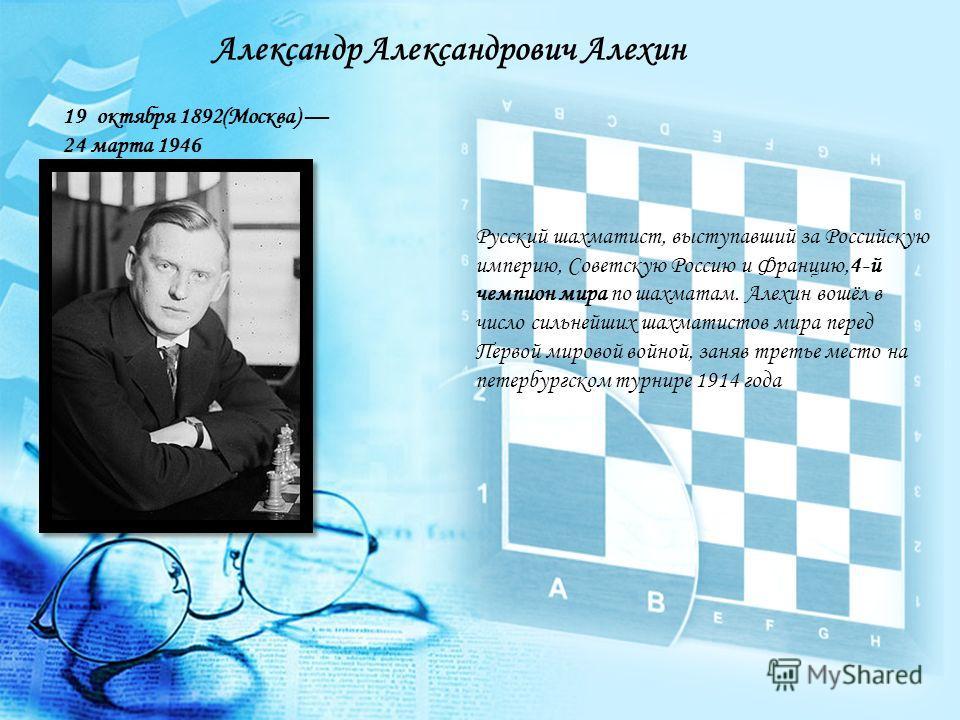 Русский шахматист, выступавший за Российскую империю, Советскую Россию и Францию,4-й чемпион мира по шахматам. Алехин вошёл в число сильнейших шахматистов мира перед Первой мировой войной, заняв третье место на петербургском турнире 1914 года Алексан