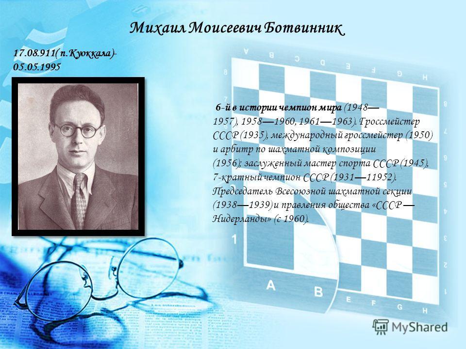 6-й в истории чемпион мира (1948 1957), 19581960, 19611963). Гроссмейстер СССР (1935), международный гроссмейстер (1950) и арбитр по шахматной композиции (1956); заслуженный мастер спорта СССР (1945), 7-кратный чемпион СССР (193111952). Председатель