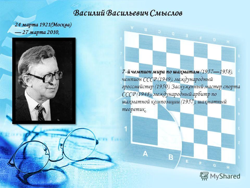 7-й чемпион мира по шахматам (19571958), чемпион СССР (1949), международный гроссмейстер (1950). Заслуженный мастер спорта СССР (1948), международный арбитр по шахматной композиции (1957), шахматный теоретик. Василий Васильевич Смыслов 24 марта 1921(