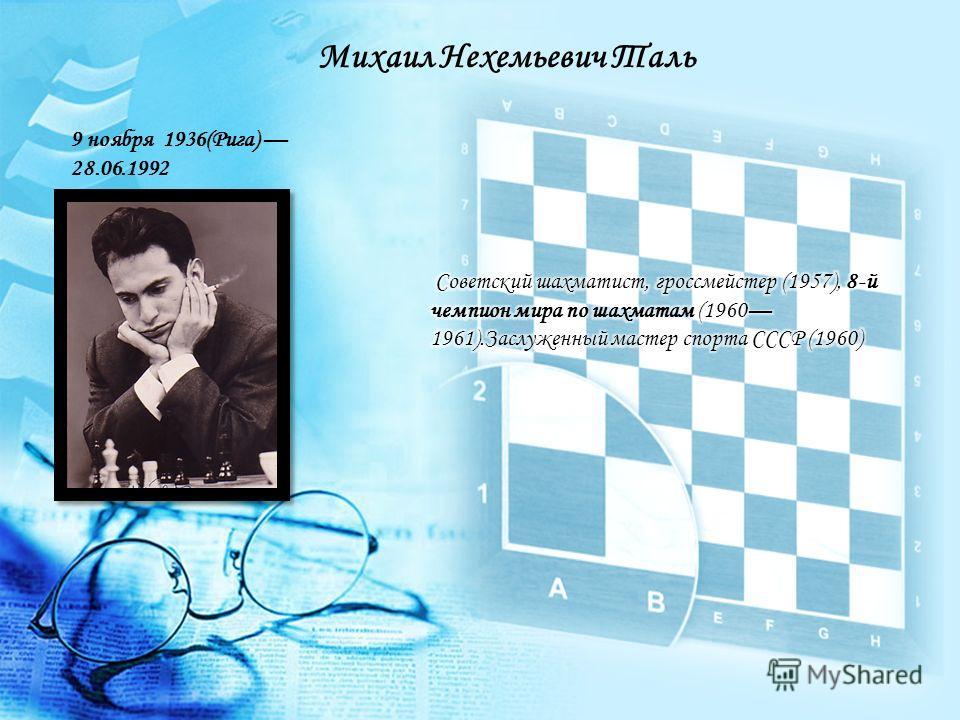 Михаил Нехемьевич Таль 9 ноября 1936(Рига) 28.06.1992