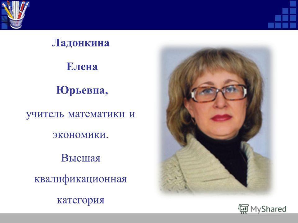 , Ладонкина Елена Юрьевна, учитель математики и экономики. Высшая квалификационная категория