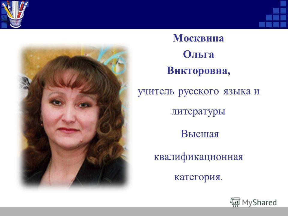 Москвина Ольга Викторовна, учитель русского языка и литературы Высшая квалификационная категория.