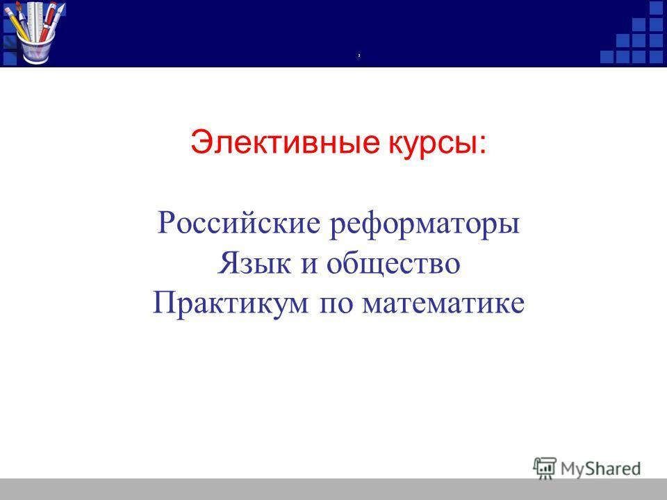 , Элективные курсы: Российские реформаторы Язык и общество Практикум по математике