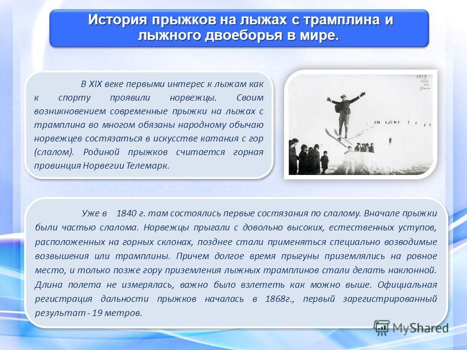 История прыжков на лыжах с трамплина и лыжного двоеборья в мире. Уже в 1840 г. там состоялись первые состязания по слалому. Вначале прыжки были частью слалома. Норвежцы прыгали с довольно высоких, естественных уступов, расположенных на горных склонах