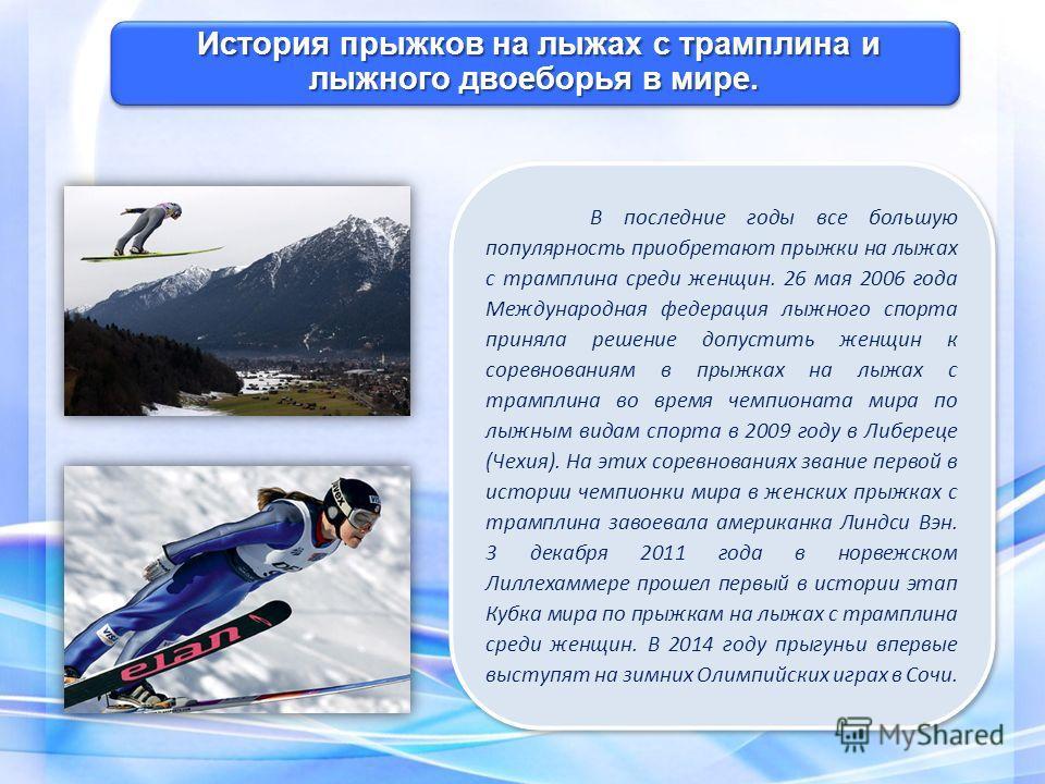 В последние годы все большую популярность приобретают прыжки на лыжах с трамплина среди женщин. 26 мая 2006 года Международная федерация лыжного спорта приняла решение допустить женщин к соревнованиям в прыжках на лыжах с трамплина во время чемпионат