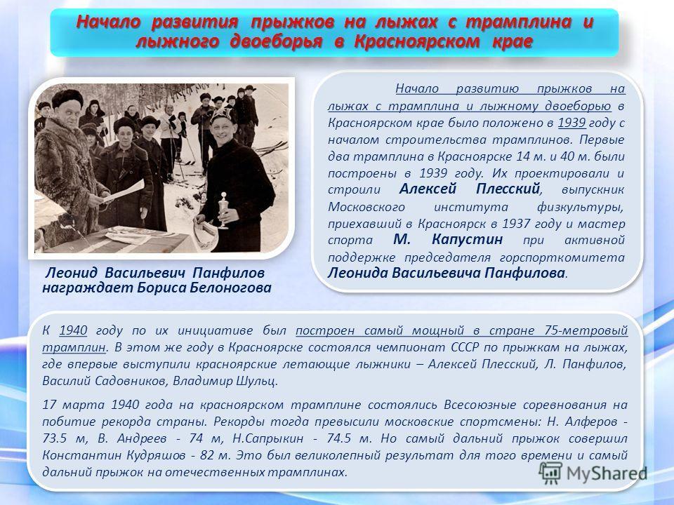 Начало развитию прыжков на лыжах с трамплина и лыжному двоеборью в Красноярском крае было положено в 1939 году с началом строительства трамплинов. Первые два трамплина в Красноярске 14 м. и 40 м. были построены в 1939 году. Их проектировали и строили