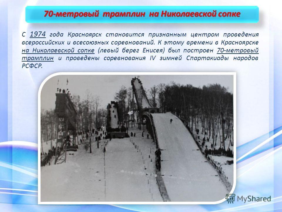 70-метровый трамплин на Николаевской сопке С 1974 года Красноярск становится признанным центром проведения всероссийских и всесоюзных соревнований. К этому времени в Красноярске на Николаевской сопке (левый берег Енисея) был построен 70-метровый трам