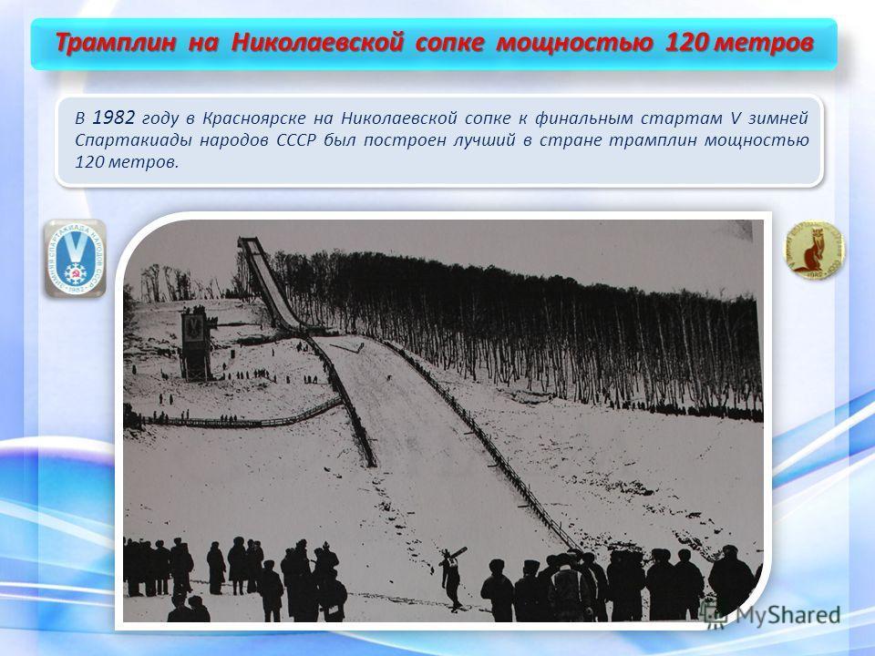 Трамплин на Николаевской сопке мощностью 120 метров В 1982 году в Красноярске на Николаевской сопке к финальным стартам V зимней Спартакиады народов СССР был построен лучший в стране трамплин мощностью 120 метров.