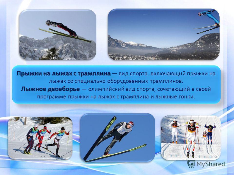 Прыжки на лыжах с трамплина Прыжки на лыжах с трамплина вид спорта, включающий прыжки на лыжах со специально оборудованных трамплинов. Лыжное двоеборье Лыжное двоеборье олимпийский вид спорта, сочетающий в своей программе прыжки на лыжах с трамплина