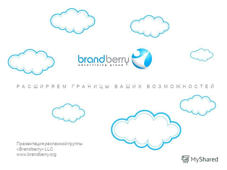 РАСШИРЯЕМ ГРАНИЦЫ ВАШИХ ВОЗМОЖНОСТЕЙ www.brandberry.org ©2013 BrandberryAll rights reserved РАСШИРЯЕМ ГРАНИЦЫ ВАШИХ ВОЗМОЖНОСТЕЙ Презентация рекламной группы «Brandberry» LLC www.brandberry.org