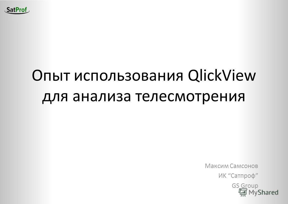 Опыт использования QlickView для анализа телесмотрения Максим Самсонов ИK Сатпроф GS Group