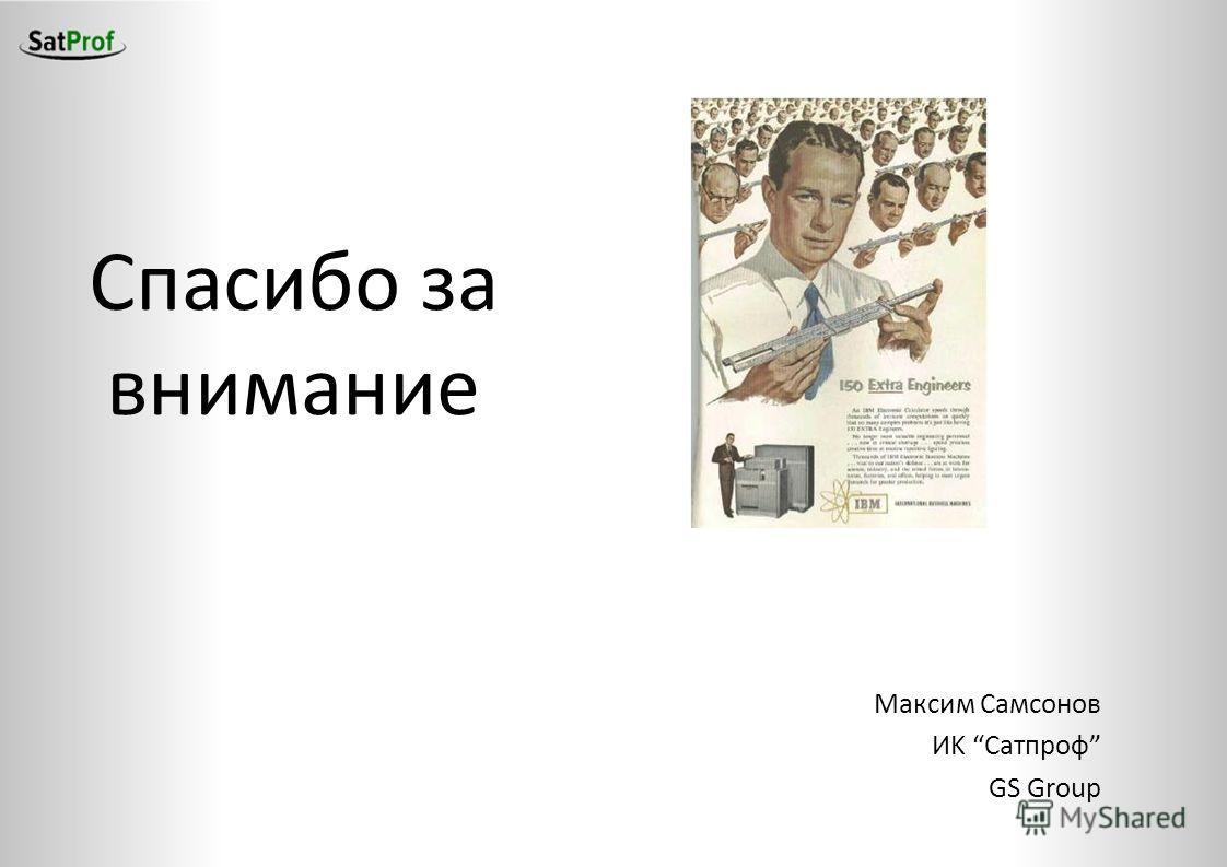 Спасибо за внимание Максим Самсонов ИK Сатпроф GS Group