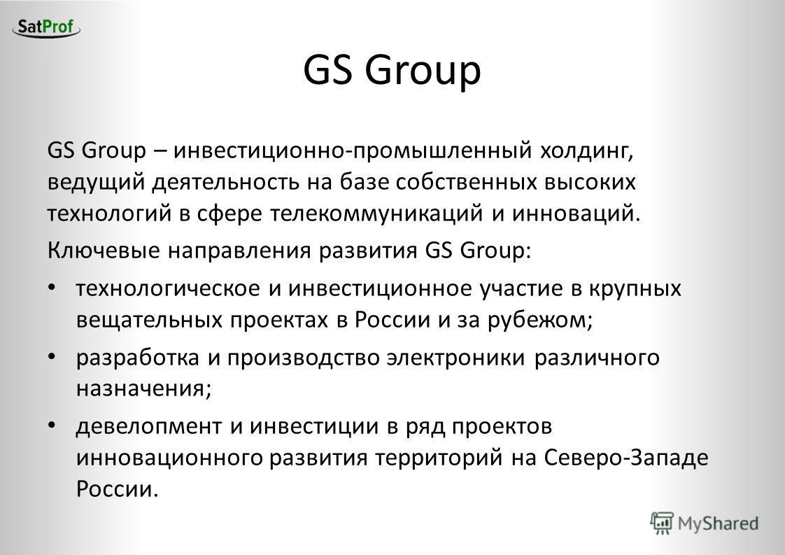 GS Group – инвестиционно-промышленный холдинг, ведущий деятельность на базе собственных высоких технологий в сфере телекоммуникаций и инноваций. Ключевые направления развития GS Group: технологическое и инвестиционное участие в крупных вещательных пр