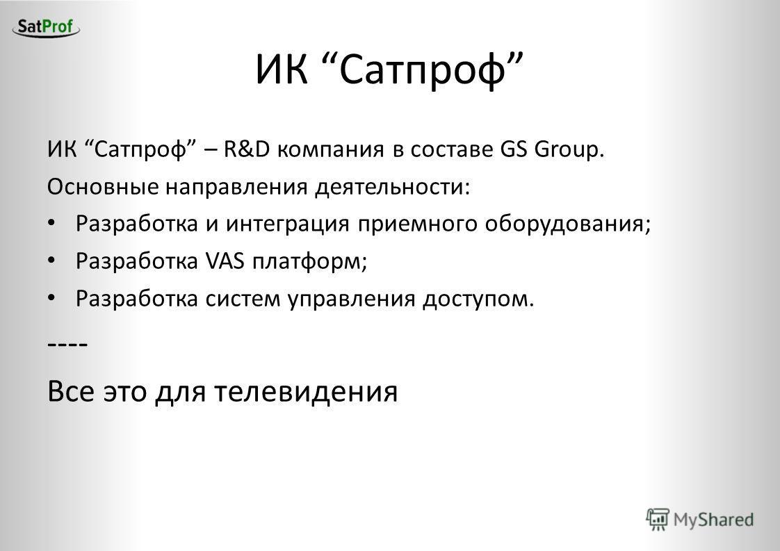 ИК Сатпроф ИК Сатпроф – R&D компания в составе GS Group. Основные направления деятельности: Разработка и интеграция приемного оборудования; Разработка VAS платформ; Разработка систем управления доступом. ---- Все это для телевидения