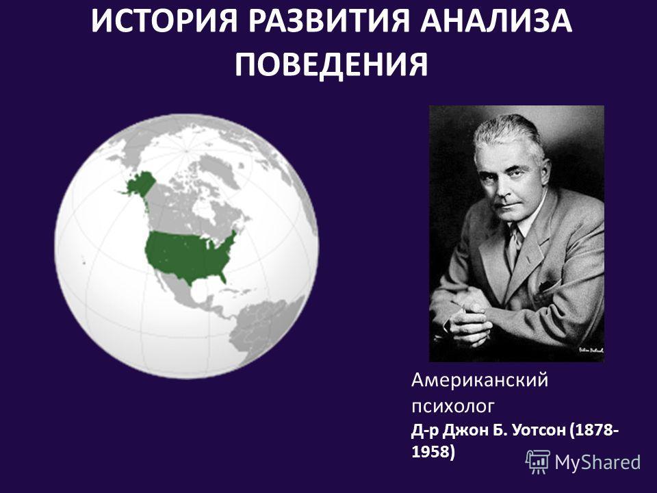 ИСТОРИЯ РАЗВИТИЯ АНАЛИЗА ПОВЕДЕНИЯ Американский психолог Д-р Джон Б. Уотсон (1878- 1958)