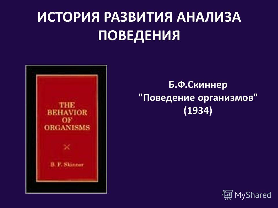 ИСТОРИЯ РАЗВИТИЯ АНАЛИЗА ПОВЕДЕНИЯ Б.Ф.Скиннер Поведение организмов (1934)
