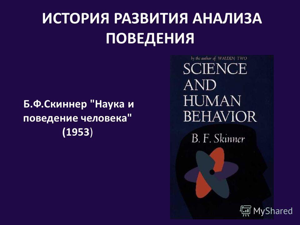 ИСТОРИЯ РАЗВИТИЯ АНАЛИЗА ПОВЕДЕНИЯ Б.Ф.Скиннер Наука и поведение человека (1953)
