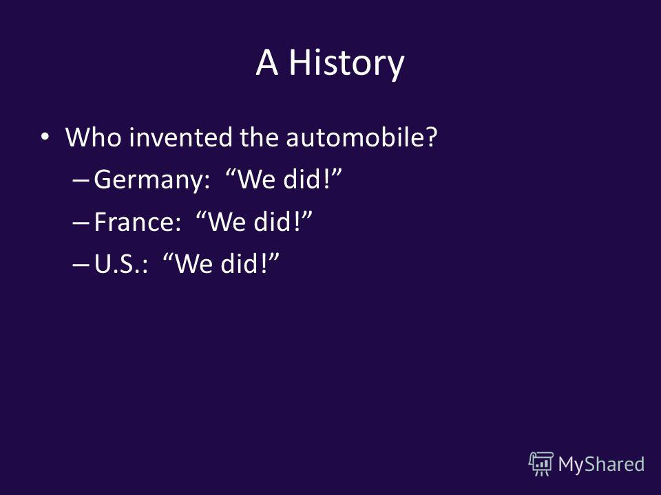 A History Who invented the automobile? – Germany: We did! – France: We did! – U.S.: We did!